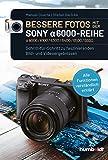 Bessere Fotos mit der SONY alpha 6000-Reihe   alpha 6000/6100/6300/6400/6500/6600: Schritt für Schritt zu faszinierenden Bild- und Videoergebnissen. ... erklärt - mit vielen praktischen Beispielen.