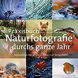 Praxisbuch Naturfotografie durchs ganze Jahr: Naturmotive von Januar bis Dezember fotografieren